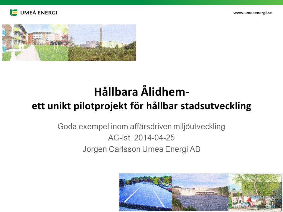 Hållbara Ålidhem- ett unikt pilotprojekt för hållbar stadsutveckling Goda exempel inom affärsdriven miljöutveckling AC-lst 2014-04-25 Jörgen Carlsson Umeå Energi AB