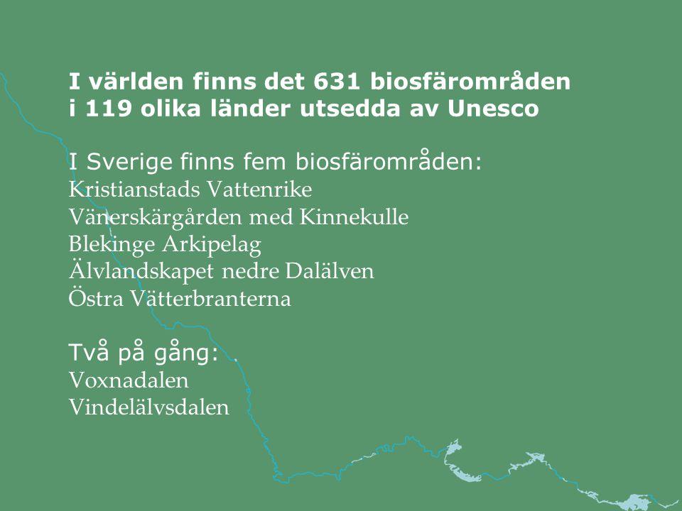 I världen finns det 631 biosfärområden i 119 olika länder utsedda av Unesco I Sverige finns fem biosfärområden: Kristianstads Vattenrike Vänerskärgården med Kinnekulle Blekinge Arkipelag Älvlandskapet nedre Dalälven Östra Vätterbranterna Två på gång: Voxnadalen Vindelälvsdalen