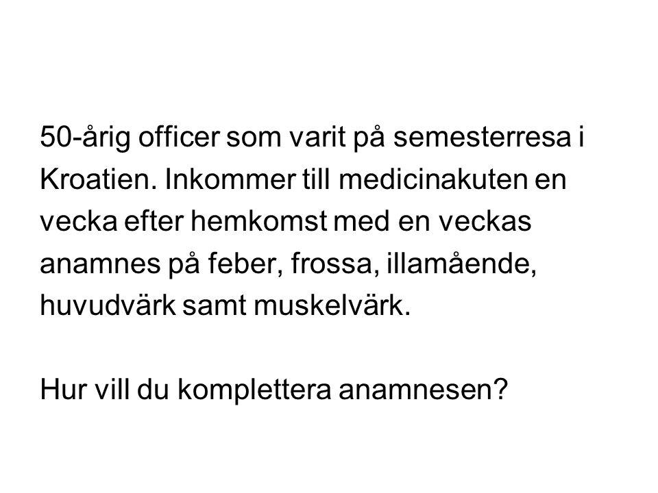 50-årig officer som varit på semesterresa i Kroatien. Inkommer till medicinakuten en vecka efter hemkomst med en veckas anamnes på feber, frossa, illa