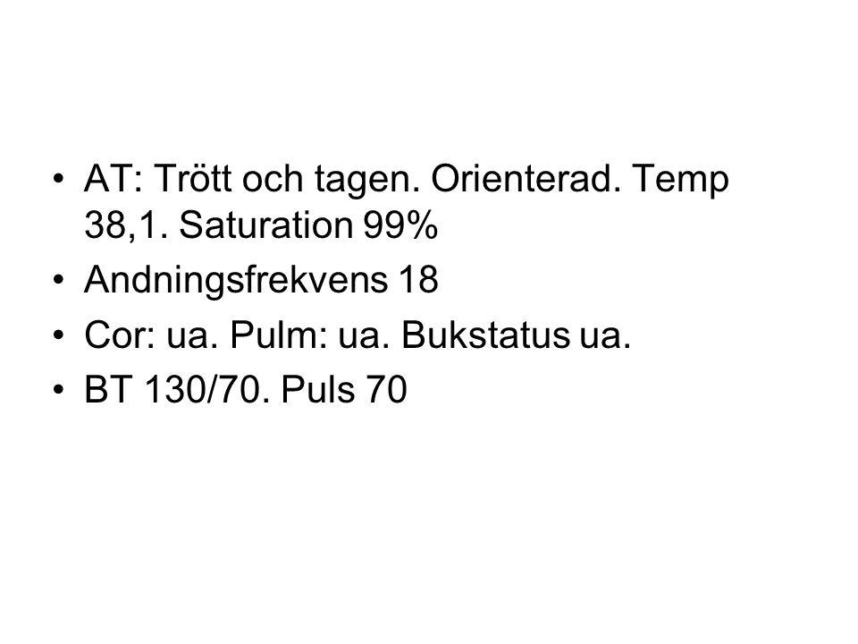 AT: Trött och tagen. Orienterad. Temp 38,1. Saturation 99% Andningsfrekvens 18 Cor: ua. Pulm: ua. Bukstatus ua. BT 130/70. Puls 70
