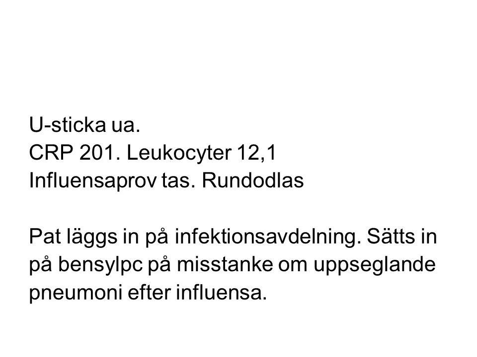 U-sticka ua. CRP 201. Leukocyter 12,1 Influensaprov tas. Rundodlas Pat läggs in på infektionsavdelning. Sätts in på bensylpc på misstanke om uppseglan
