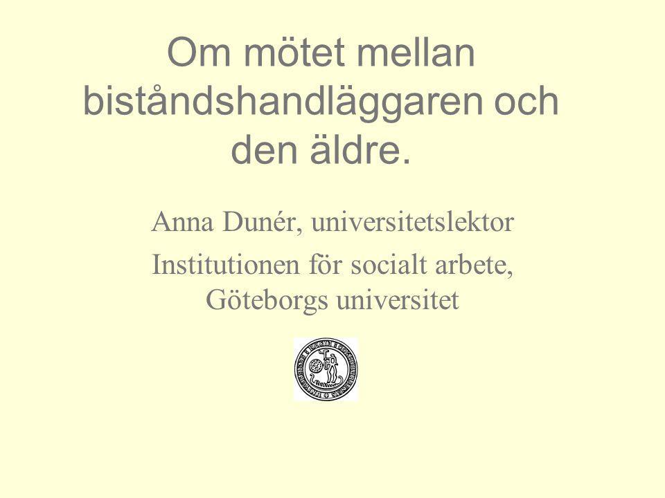 Om mötet mellan biståndshandläggaren och den äldre. Anna Dunér, universitetslektor Institutionen för socialt arbete, Göteborgs universitet