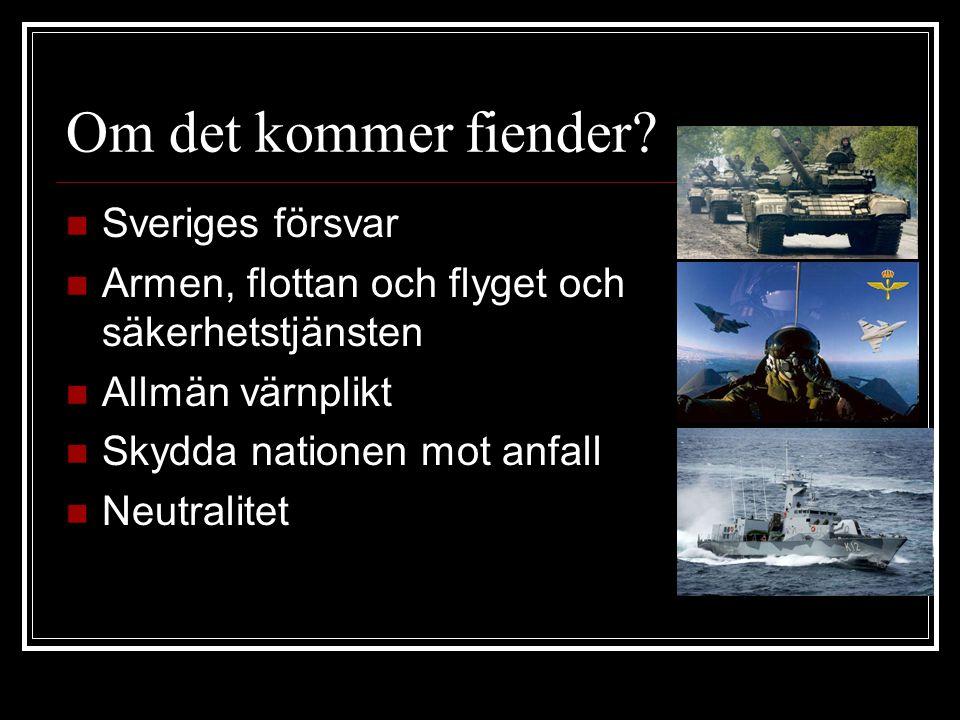 Om det kommer fiender? Sveriges försvar Armen, flottan och flyget och säkerhetstjänsten Allmän värnplikt Skydda nationen mot anfall Neutralitet