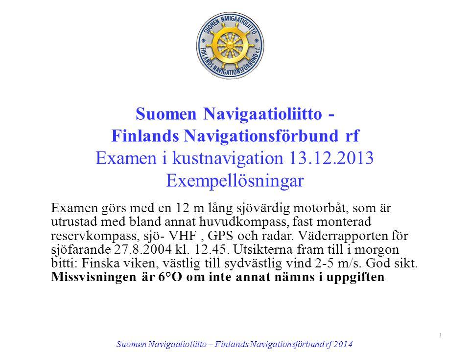 Suomen Navigaatioliitto - Finlands Navigationsförbund rf Examen i kustnavigation 13.12.2013 Exempellösningar Examen görs med en 12 m lång sjövärdig motorbåt, som är utrustad med bland annat huvudkompass, fast monterad reservkompass, sjö- VHF, GPS och radar.