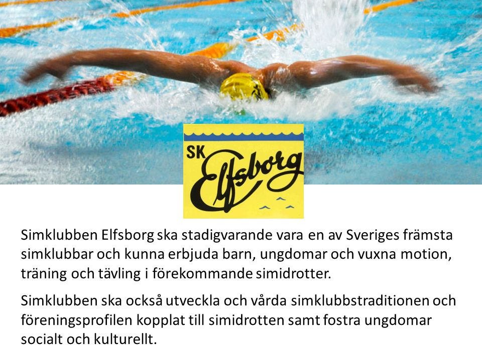 Simklubben Elfsborg ska stadigvarande vara en av Sveriges främsta simklubbar och kunna erbjuda barn, ungdomar och vuxna motion, träning och tävling i