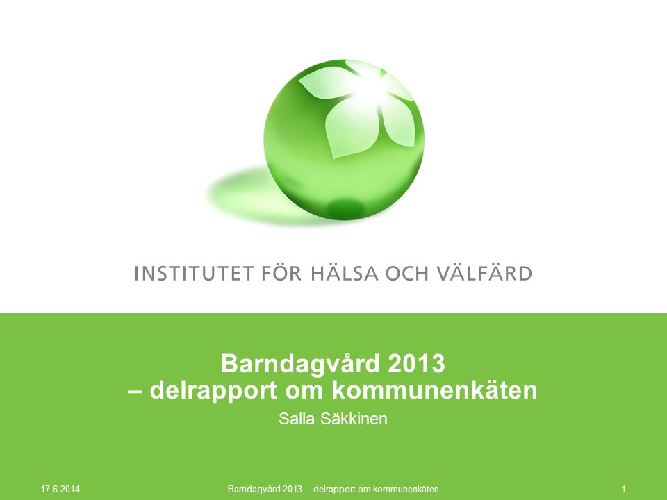 Barndagvård 2013 – delrapport om kommunenkäten Salla Säkkinen 17.6.2014 Barndagvård 2013 – delrapport om kommunenkäten1