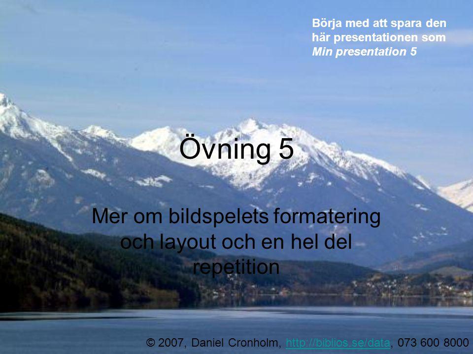 Övning 5 Mer om bildspelets formatering och layout och en hel del repetition © 2007, Daniel Cronholm, http://biblios.se/data, 073 600 8000http://biblios.se/data Börja med att spara den här presentationen som Min presentation 5