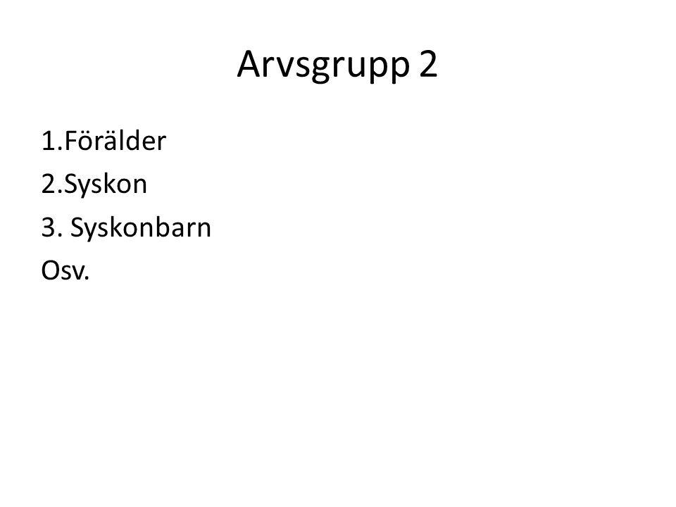 Arvsgrupp 2 1.Förälder 2.Syskon 3. Syskonbarn Osv.