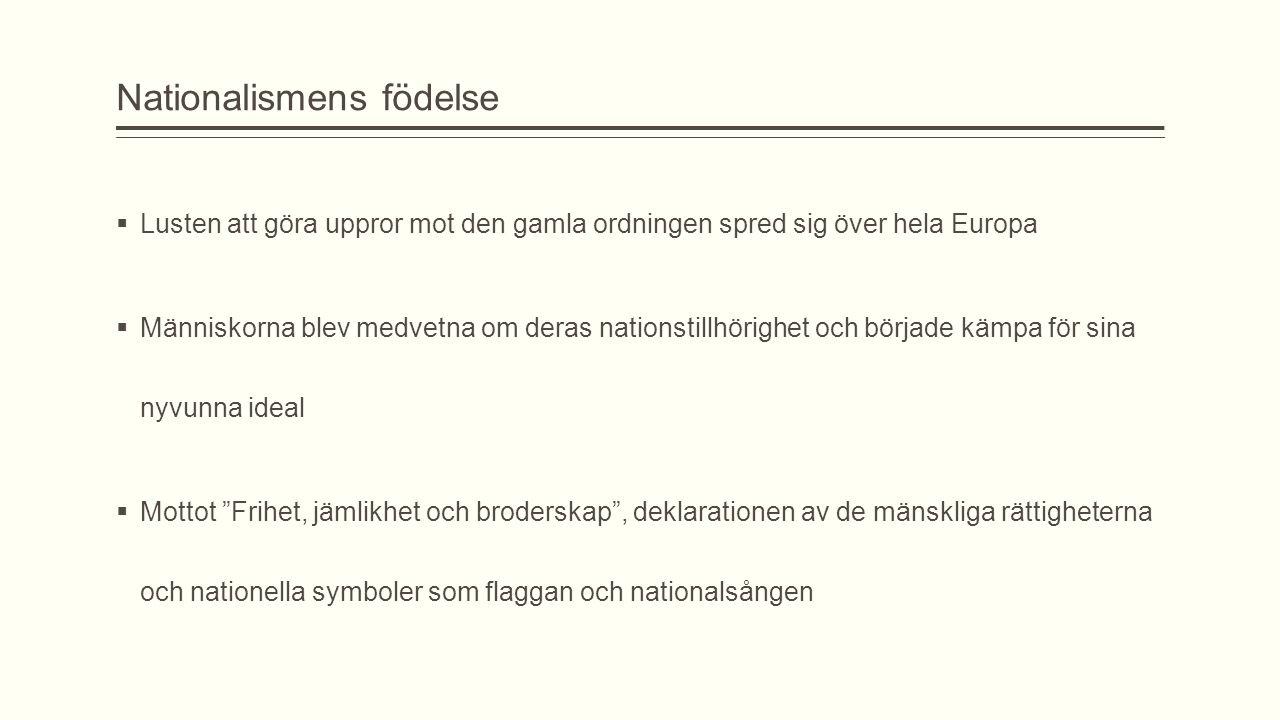 Nationalismens födelse  Lusten att göra uppror mot den gamla ordningen spred sig över hela Europa  Människorna blev medvetna om deras nationstillhör