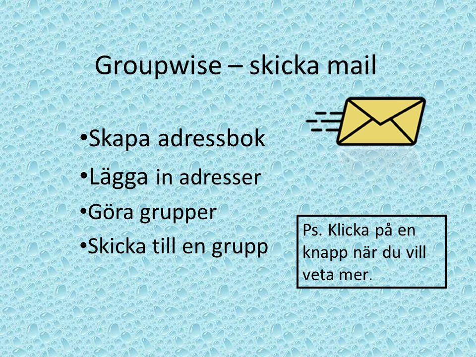 Groupwise – skicka mail Skapa adressbok Lägga in adresser Göra grupper Skicka till en grupp Ps. Klicka på en knapp när du vill veta mer.