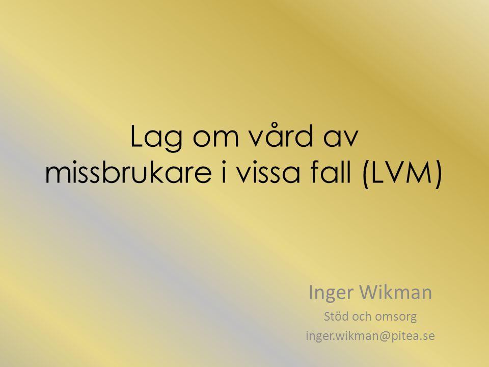 Lag om vård av missbrukare i vissa fall (LVM) Inger Wikman Stöd och omsorg inger.wikman@pitea.se