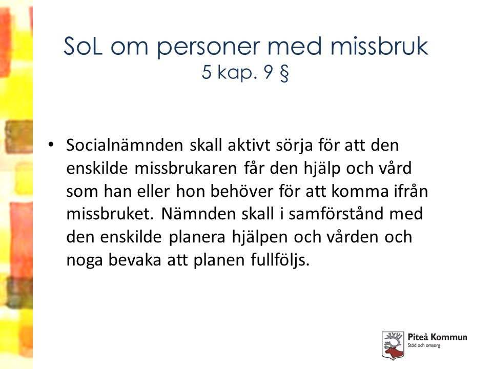 SoL om personer med missbruk 5 kap. 9 § Socialnämnden skall aktivt sörja för att den enskilde missbrukaren får den hjälp och vård som han eller hon be