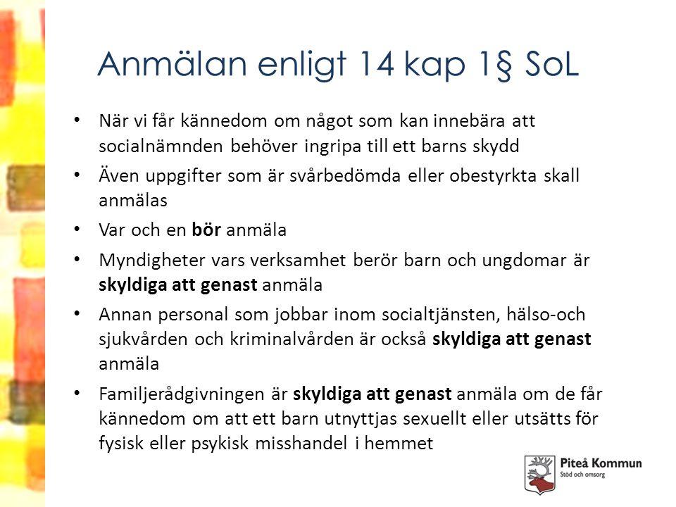 Anmälan enligt 14 kap 1§ SoL När vi får kännedom om något som kan innebära att socialnämnden behöver ingripa till ett barns skydd Även uppgifter som ä