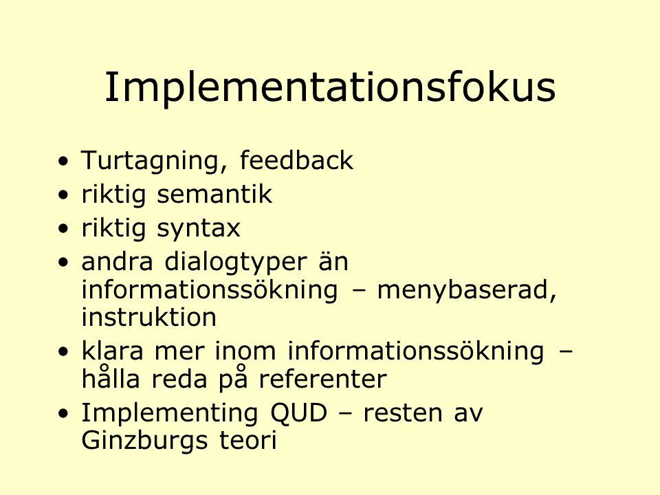 Implementationsfokus Turtagning, feedback riktig semantik riktig syntax andra dialogtyper än informationssökning – menybaserad, instruktion klara mer inom informationssökning – hålla reda på referenter Implementing QUD – resten av Ginzburgs teori