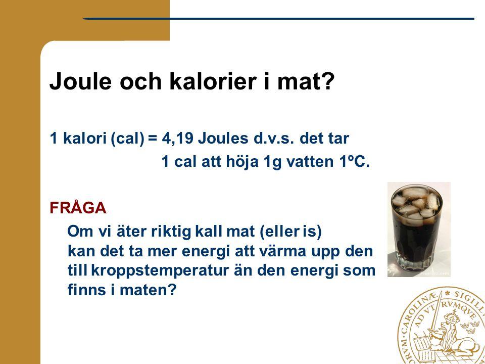 Joule och kalorier i mat? 1 kalori (cal) = 4,19 Joules d.v.s. det tar 1 cal att höja 1g vatten 1ºC. FRÅGA Om vi äter riktig kall mat (eller is) kan de