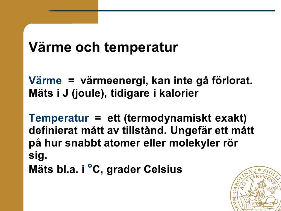 Värme och temperatur Värme = värmeenergi, kan inte gå förlorat. Mäts i J (joule), tidigare i kalorier Temperatur = ett (termodynamiskt exakt) definier
