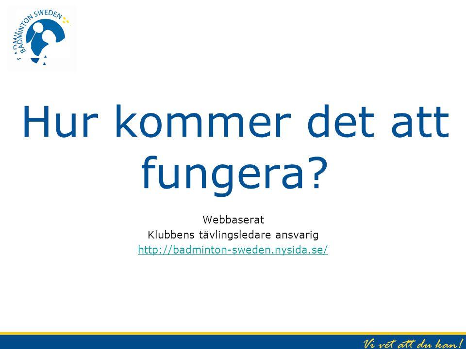 Hur kommer det att fungera? Webbaserat Klubbens tävlingsledare ansvarig http://badminton-sweden.nysida.se/