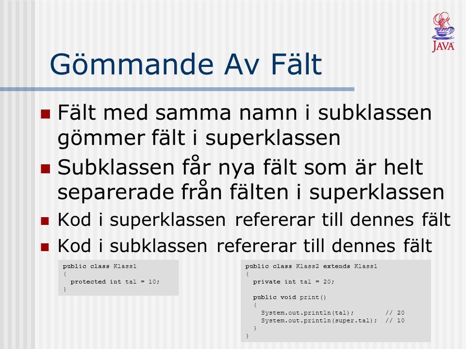 Gömmande Av Fält Fält med samma namn i subklassen gömmer fält i superklassen Subklassen får nya fält som är helt separerade från fälten i superklassen Kod i superklassen refererar till dennes fält Kod i subklassen refererar till dennes fält public class Klass1 { protected int tal = 10; } public class Klass2 extends Klass1 { private int tal = 20; public void print() { System.out.println(tal); // 20 System.out.println(super.tal); // 10 } }
