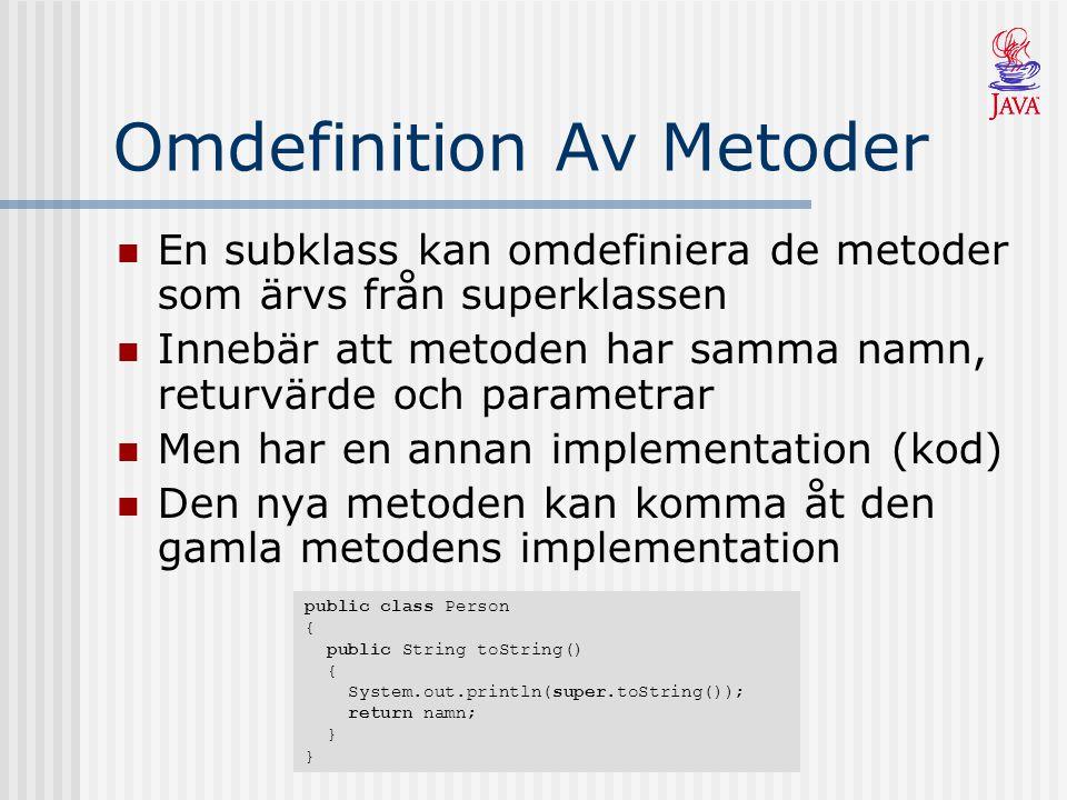 Omdefinition Av Metoder En subklass kan omdefiniera de metoder som ärvs från superklassen Innebär att metoden har samma namn, returvärde och parametrar Men har en annan implementation (kod) Den nya metoden kan komma åt den gamla metodens implementation public class Person { public String toString() { System.out.println(super.toString()); return namn; } }