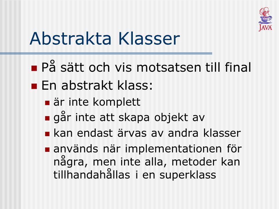 Abstrakta Klasser På sätt och vis motsatsen till final En abstrakt klass: är inte komplett går inte att skapa objekt av kan endast ärvas av andra klasser används när implementationen för några, men inte alla, metoder kan tillhandahållas i en superklass