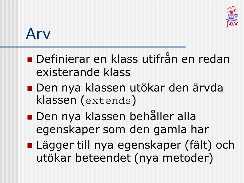 Arv Definierar en klass utifrån en redan existerande klass Den nya klassen utökar den ärvda klassen ( extends ) Den nya klassen behåller alla egenskaper som den gamla har Lägger till nya egenskaper (fält) och utökar beteendet (nya metoder)