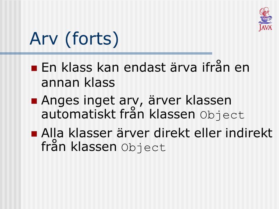 Arv (forts) En klass kan endast ärva ifrån en annan klass Anges inget arv, ärver klassen automatiskt från klassen Object Alla klasser ärver direkt eller indirekt från klassen Object