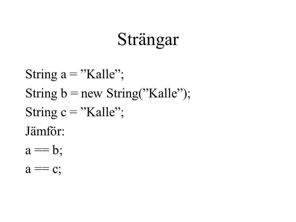 Strängar String a = Kalle ; String b = new String( Kalle ); String c = Kalle ; Jämför: a == b; a == c;