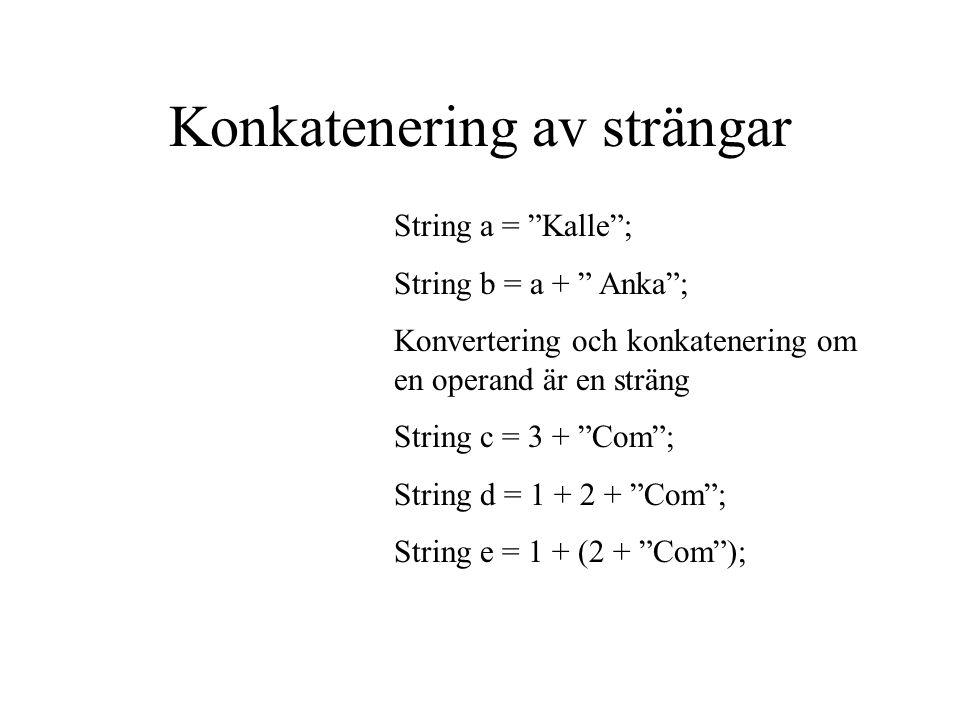 Konkatenering av strängar String a = Kalle ; String b = a + Anka ; Konvertering och konkatenering om en operand är en sträng String c = 3 + Com ; String d = 1 + 2 + Com ; String e = 1 + (2 + Com );