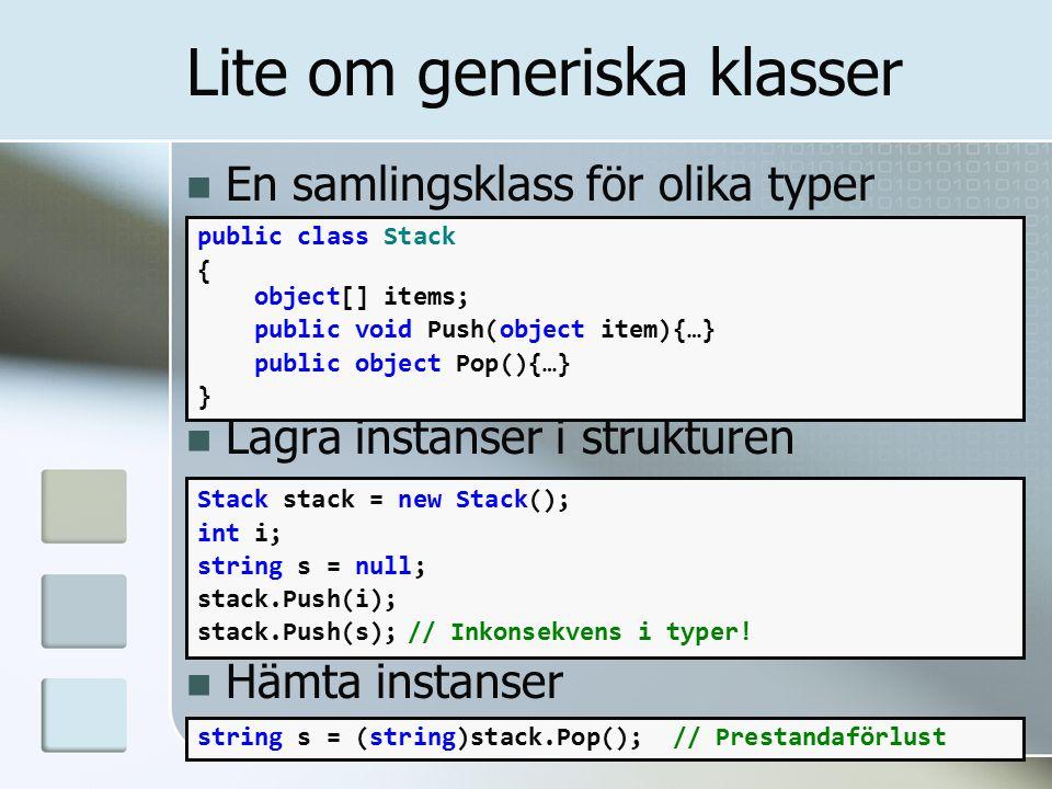 En samlingsklass för olika typer Lagra instanser i strukturen Hämta instanser public class Stack { object[] items; public void Push(object item){…} public object Pop(){…} } Lite om generiska klasser Stack stack = new Stack(); int i; string s = null; stack.Push(i); stack.Push(s);// Inkonsekvens i typer.