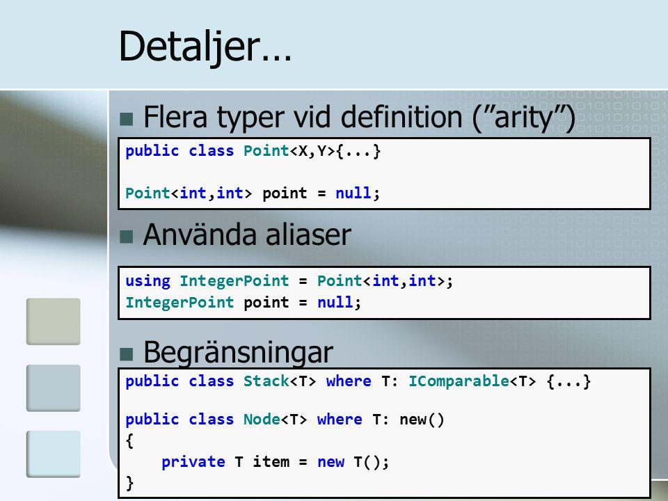 Flera typer vid definition ( arity ) Använda aliaser Begränsningar public class Point {...} Point point = null; Detaljer… using IntegerPoint = Point ; IntegerPoint point = null; public class Stack where T: IComparable {...} public class Node where T: new() { private T item = new T(); }