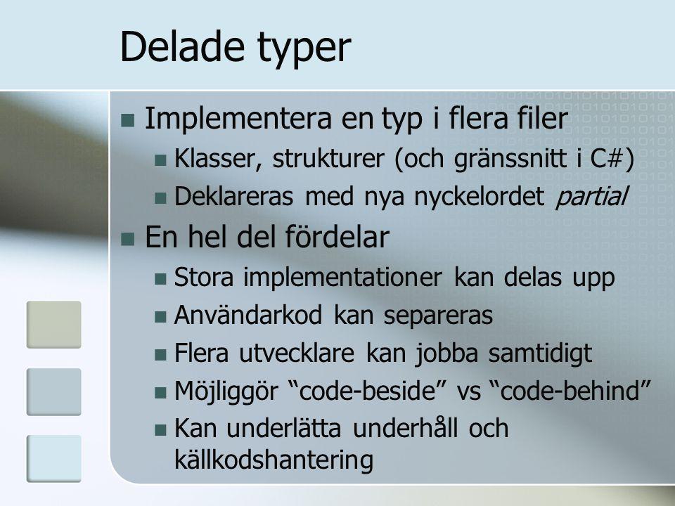Delade typer Implementera en typ i flera filer Klasser, strukturer (och gränssnitt i C#) Deklareras med nya nyckelordet partial En hel del fördelar Stora implementationer kan delas upp Användarkod kan separeras Flera utvecklare kan jobba samtidigt Möjliggör code-beside vs code-behind Kan underlätta underhåll och källkodshantering