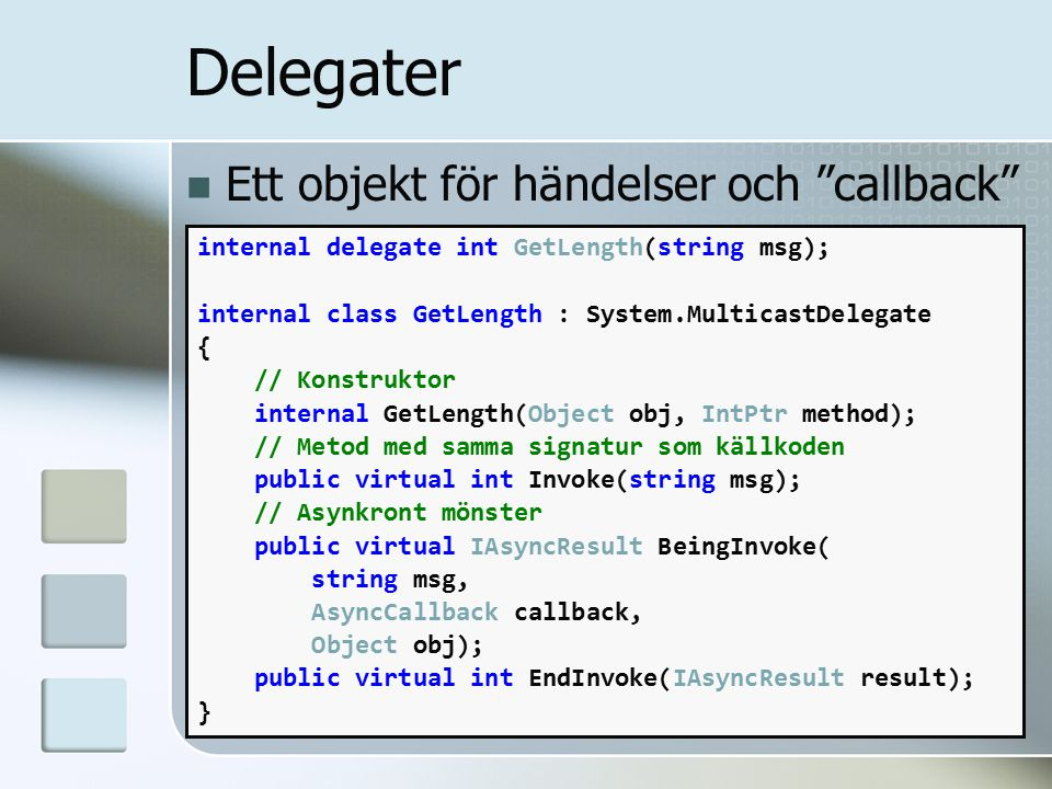 Delegater Ett objekt för händelser och callback internal delegate int GetLength(string msg); internal class GetLength : System.MulticastDelegate { // Konstruktor internal GetLength(Object obj, IntPtr method); // Metod med samma signatur som källkoden public virtual int Invoke(string msg); // Asynkront mönster public virtual IAsyncResult BeingInvoke( string msg, AsyncCallback callback, Object obj); public virtual int EndInvoke(IAsyncResult result); }