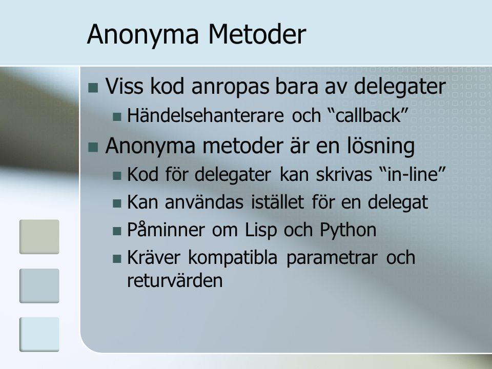Anonyma Metoder Viss kod anropas bara av delegater Händelsehanterare och callback Anonyma metoder är en lösning Kod för delegater kan skrivas in-line Kan användas istället för en delegat Påminner om Lisp och Python Kräver kompatibla parametrar och returvärden