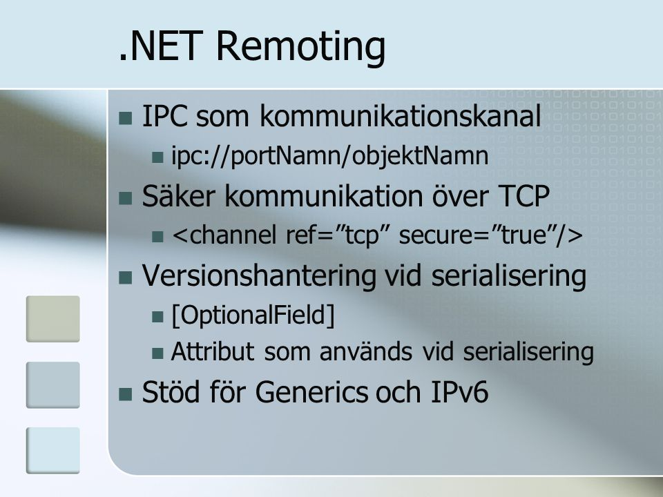 .NET Remoting IPC som kommunikationskanal ipc://portNamn/objektNamn Säker kommunikation över TCP Versionshantering vid serialisering [OptionalField] Attribut som används vid serialisering Stöd för Generics och IPv6