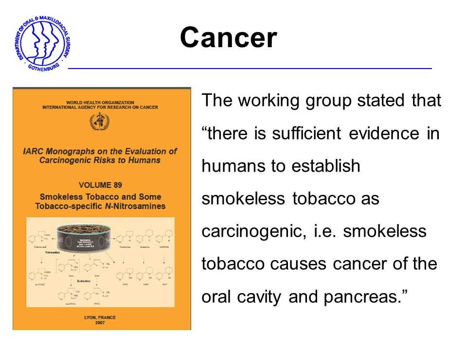 "The working group stated that ""there is sufficient evidence in humans to establish smokeless tobacco as carcinogenic, i.e. smokeless tobacco causes ca"