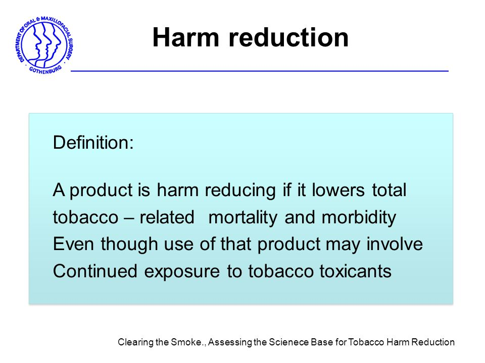 Harm reduction Definition: A product is harm reducing if it lowers total tobacco – related mortality and morbidity Even though use of that product may