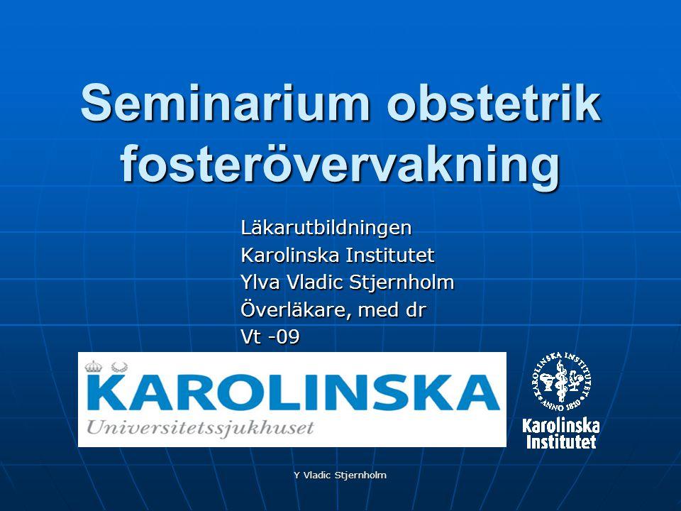 Y Vladic Stjernholm Seminarium obstetrik fosterövervakning Läkarutbildningen Karolinska Institutet Ylva Vladic Stjernholm Överläkare, med dr Vt -09