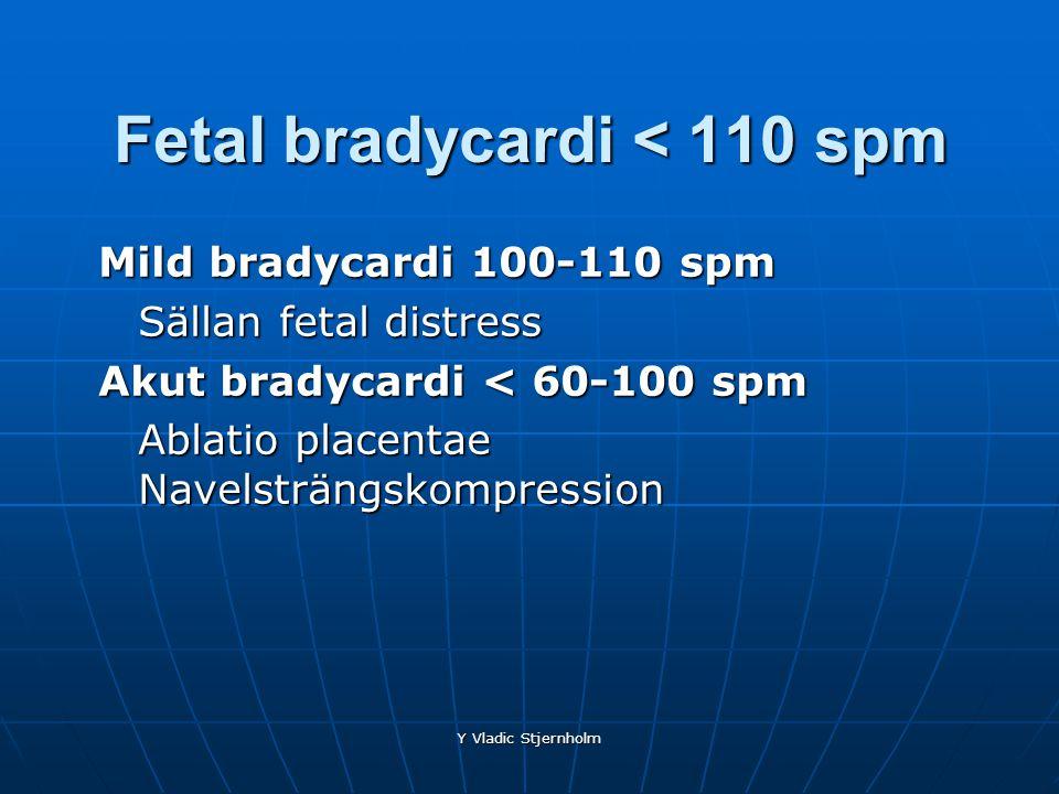 Y Vladic Stjernholm Fetal bradycardi < 110 spm Mild bradycardi 100-110 spm Sällan fetal distress Akut bradycardi < 60-100 spm Ablatio placentae Navels