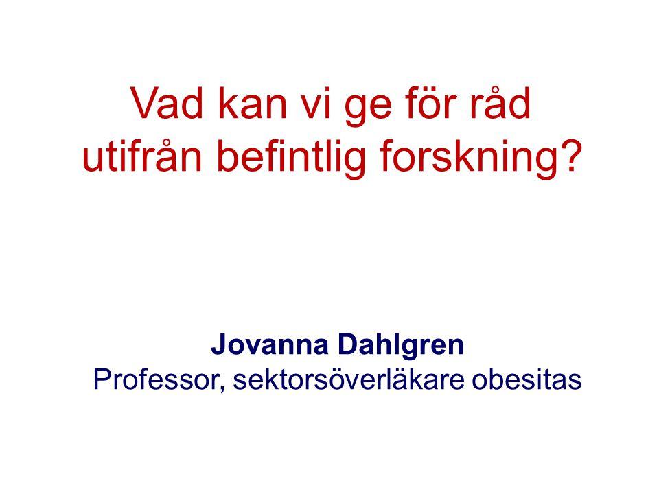 Vad kan vi ge för råd utifrån befintlig forskning? Jovanna Dahlgren Professor, sektorsöverläkare obesitas