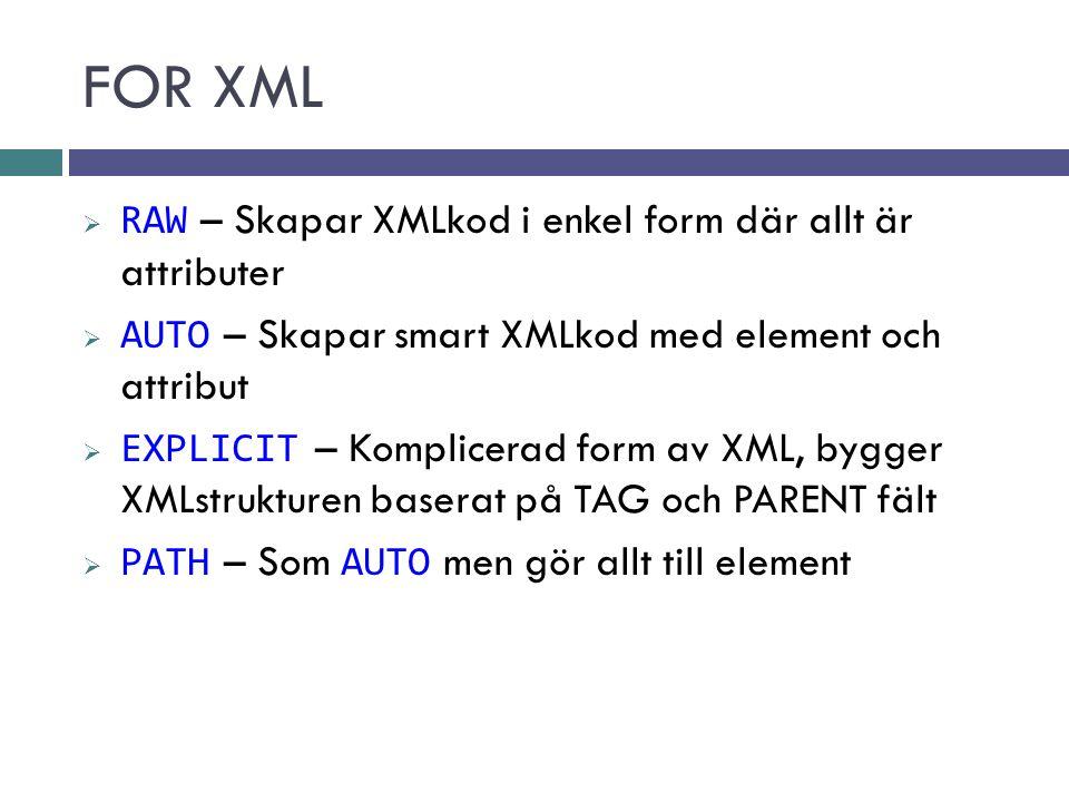 FOR XML  RAW – Skapar XMLkod i enkel form där allt är attributer  AUTO – Skapar smart XMLkod med element och attribut  EXPLICIT – Komplicerad form av XML, bygger XMLstrukturen baserat på TAG och PARENT fält  PATH – Som AUTO men gör allt till element