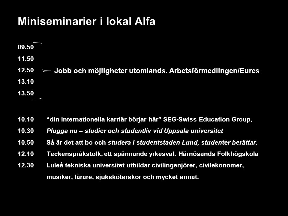 "Miniseminarier i lokal Alfa 09.50 11.50 12.50 13.10 13.50 10.10 ""din internationella karriär börjar här"" SEG-Swiss Education Group, 10.30 Plugga nu –"