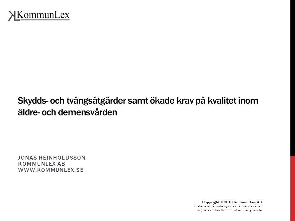 Skydds- och tvångsåtgärder samt ökade krav på kvalitet inom äldre- och demensvården JONAS REINHOLDSSON KOMMUNLEX AB WWW.KOMMUNLEX.SE Copyright © 2013