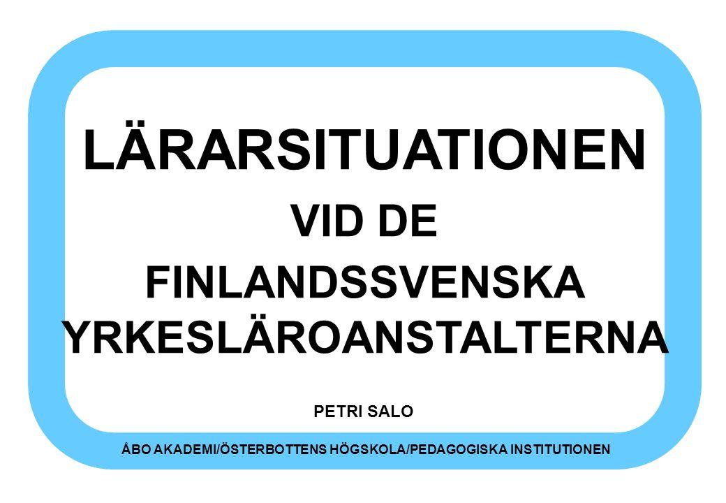 LÄRARSITUATIONEN VID DE FINLANDSSVENSKA YRKESLÄROANSTALTERNA PETRI SALO ÅBO AKADEMI/ÖSTERBOTTENS HÖGSKOLA/PEDAGOGISKA INSTITUTIONEN