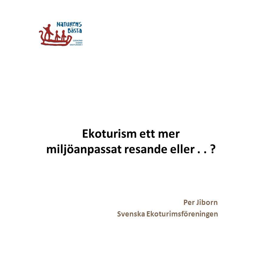 Ekoturism ett mer miljöanpassat resande eller.. ? Per Jiborn Svenska Ekoturimsföreningen