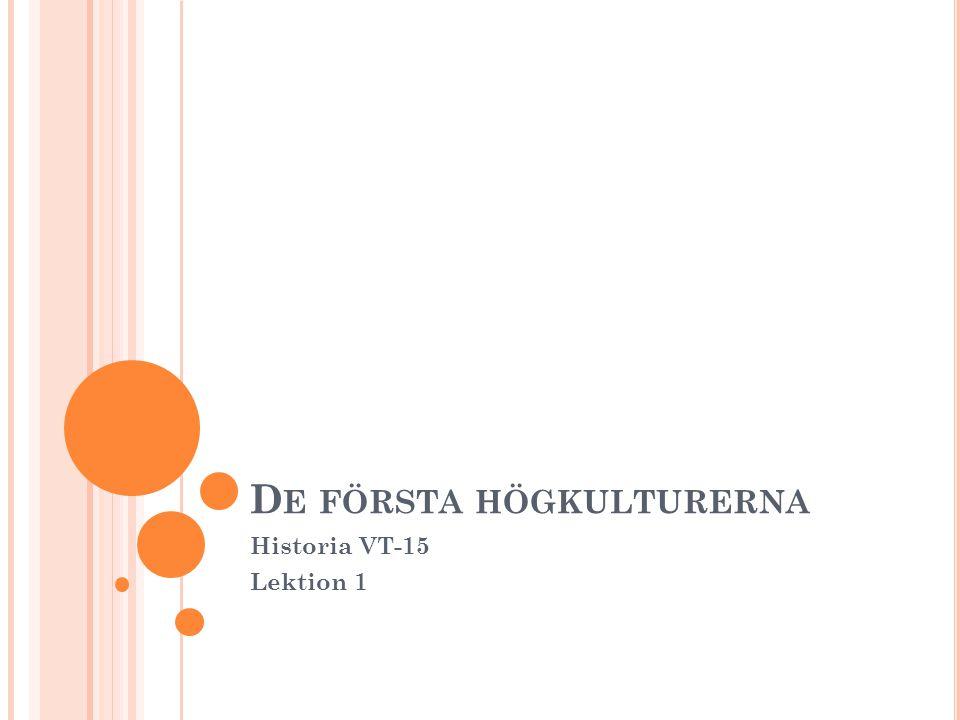 D E FÖRSTA HÖGKULTURERNA Historia VT-15 Lektion 1