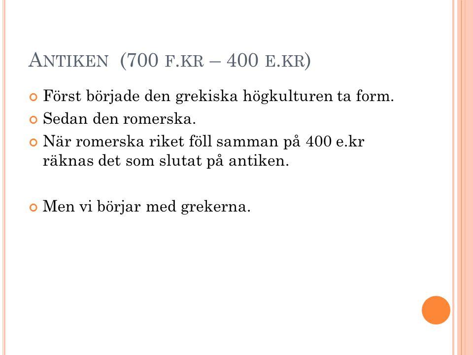 A NTIKEN (700 F. KR – 400 E. KR ) Först började den grekiska högkulturen ta form. Sedan den romerska. När romerska riket föll samman på 400 e.kr räkna