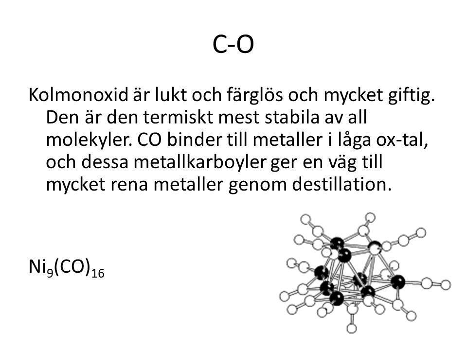 C-O Kolmonoxid är lukt och färglös och mycket giftig. Den är den termiskt mest stabila av all molekyler. CO binder till metaller i låga ox-tal, och de