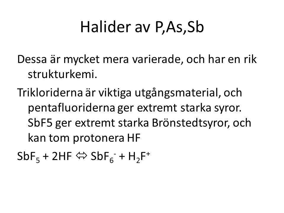 Halider av P,As,Sb Dessa är mycket mera varierade, och har en rik strukturkemi. Trikloriderna är viktiga utgångsmaterial, och pentafluoriderna ger ext