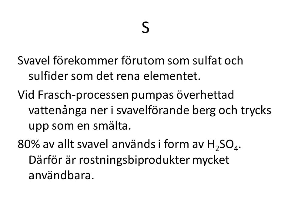 S Svavel förekommer förutom som sulfat och sulfider som det rena elementet. Vid Frasch-processen pumpas överhettad vattenånga ner i svavelförande berg