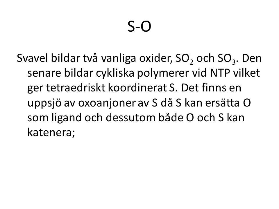 S-O Svavel bildar två vanliga oxider, SO 2 och SO 3. Den senare bildar cykliska polymerer vid NTP vilket ger tetraedriskt koordinerat S. Det finns en